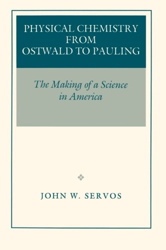 Physical Chemistry from Ostwald to Pauling - John W. Servos