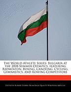 The World Athlete Series: Bulgaria at the 2008 Summer Olympics, Featuring Badminton, Boxing, Canoeing, Cycling, Gymnastics, and Rowing Competito - Marley, Ben; Dobbie, Robert