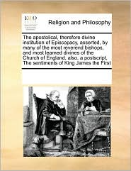 The apostolical, therefore divine institution of Episcopacy, asserted, by many of the most reverend bishops, and most learned divines of the Church of England, also, a postscript, The sentiments of King James the First