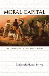 Moral Capital: Foundations of British Abolitionism - Brown, Christopher Leslie