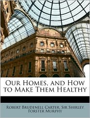 Our Homes, and How to Make Them Healthy - Robert Brudenell Carter, Shirley Forster Murphy