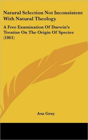 Natural Selection Not Inconsistent with Natural Theology: A Free Examination of Darwin's Treatise on the Origin of Species (1861) - Asa Gray