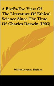 A Bird's-Eye View Of The Literature Of Ethical Science Since The Time Of Charles Darwin (1903) - Walter Lorenzo Sheldon
