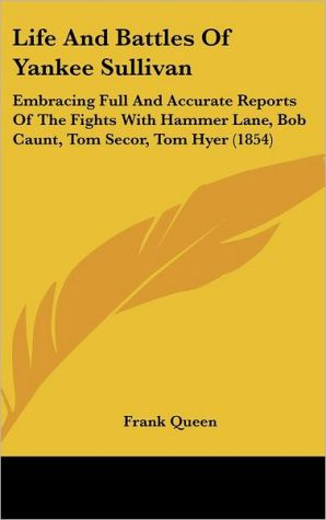 Life and Battles of Yankee Sullivan: Embracing Full and Accurate Reports of the Fights with Hammer Lane, Bob Caunt, Tom Secor, Tom Hyer (1854) - Frank Queen