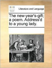 The new-year's-gift; a poem. Address'd to a young lady. - See Notes Multiple Contributors