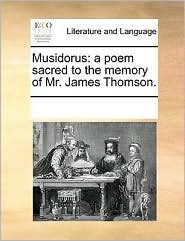 Musidorus: a poem sacred to the memory of Mr. James Thomson. - See Notes Multiple Contributors