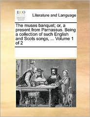 The muses banquet; or, a present from Parnassus. Being a collection of such English and Scots songs, . Volume 1 of 2 - See Notes Multiple Contributors