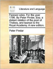 Farewel odes. For the year 1786. By Peter Pindar, Esq. a distant relation of the poet of Thebes, and laureat to the Royal Academy. A new edition. - Peter Pindar