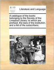 A catalogue of the books belonging to the Society of the Liverpool Library: to which are prefixed, the laws of the institution, and a list of the subscribers. - See Notes Multiple Contributors