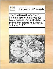 The theological repository; consisting of original essays, hints, queries, &c. calculated to promote religious knowledge. Volume 2 of 2 - See Notes Multiple Contributors