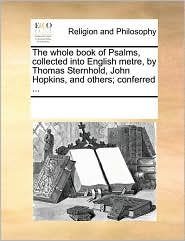 The whole book of Psalms, collected into English metre, by Thomas Sternhold, John Hopkins, and others; conferred ... - See Notes Multiple Contributors