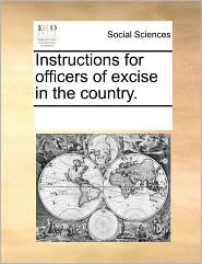 Instructions for officers of excise in the country. - See Notes Multiple Contributors