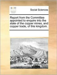 Report from the Committee appointed to enquire into the state of the copper mines, and copper trade, of this kingdom. - See Notes Multiple Contributors
