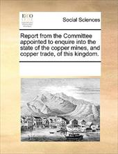 Report from the Committee Appointed to Enquire Into the State of the Copper Mines, and Copper Trade, of This Kingdom. - Multiple Contributors
