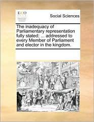 The inadequacy of Parliamentary representation fully stated: ... addressed to every Member of Parliament and elector in the kingdom. - See Notes Multiple Contributors