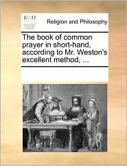 The book of common prayer in short-hand, according to Mr. Weston's excellent method, ...