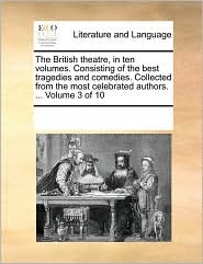 The British theatre, in ten volumes. Consisting of the best tragedies and comedies. Collected from the most celebrated authors. ... Volume 3 of 10 - See Notes Multiple Contributors