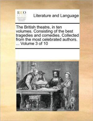 The British theatre, in ten volumes. Consisting of the best tragedies and comedies. Collected from the most celebrated authors. . Volume 3 of 10 - See Notes Multiple Contributors