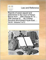 Reports of cases argued and determined in the Court of King's Bench from ... 29th George III. to ... 30th George III. ... By Charles Durnford and Edward Hyde East, ... Vol.III. Volume 3 of 3