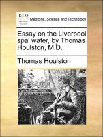 Essay on the Liverpool spa' water, by Thomas Houlston, M.D.