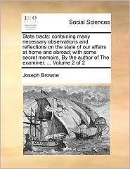 State tracts: containing many necessary observations and reflections on the state of our affairs at home and abroad; with some secret memoirs. By the author of The examiner. ... Volume 2 of 2
