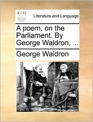 A poem, on the Parliament. By George Waldron, ... - George Waldron