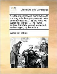A letter of genteel and moral advice to a young lady: being a system of rules and informations; ... By the Revd Mr. Wetenhall Wilkes, ... The fourth edition. Carefully revised, corrected, and enlarged, by the author. - Wetenhall Wilkes