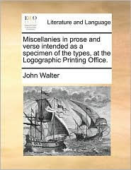 Miscellanies in prose and verse intended as a specimen of the types, at the Logographic Printing Office. - John Walter