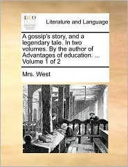 A gossip's story, and a legendary tale. In two volumes. By the author of Advantages of education. ... Volume 1 of 2 - Mrs. West