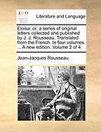 Eloisa: Or, a Series of Original Letters Collected and Published by J. J. Rousseau. Translated from the French. in Four Volume