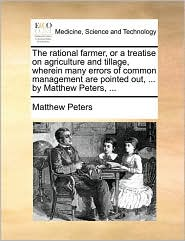 The rational farmer, or a treatise on agriculture and tillage, wherein many errors of common management are pointed out, ... by Matthew Peters, ... - Matthew Peters