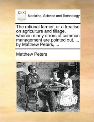The rational farmer, or a treatise on agriculture and tillage, wherein many errors of common management are pointed out, . by Matthew Peters, . - Matthew Peters