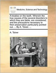 A treatise on the teeth. Wherein the true causes of the several disorders to which they are liable, are considered; and the precautions necessary to their preservation particularly pointed out. ... By A. Tolver, ... - A. Tolver