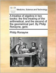 A treatise of algebra in two books: the first treating of the arithmetical, and the second of the geometrical part. By Philip Ronayne, gent. - Philip Ronayne