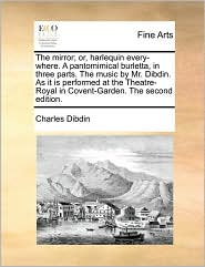 The mirror; or, harlequin every-where. A pantomimical burletta, in three parts. The music by Mr. Dibdin. As it is performed at the Theatre-Royal in Covent-Garden. The second edition. - Charles Dibdin