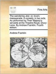 The wandering Jew: or, love's masquerade. A comedy, in two acts. As performed by Their Majesty's servants at the Theatre-Royal, Drury-Lane. By Andrew Franklin. Fourth edition. - Andrew Franklin