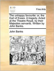 The unhappy favourite: or, the Earl of Essex. A tragedy. Acted at the Theatre Royal, by their Majesties servants. Written by John Banks. - John Banks