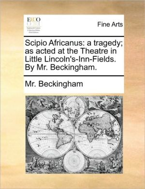 Scipio Africanus: a tragedy; as acted at the Theatre in Little Lincoln's-Inn-Fields. By Mr. Beckingham.