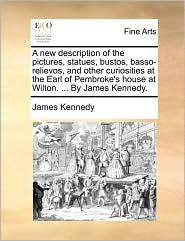 A new description of the pictures, statues, bustos, basso-relievos, and other curiosities at the Earl of Pembroke's house at Wilton. . By James Kennedy. - James Kennedy