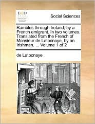 Rambles through Ireland; by a French emigrant. In two volumes. Translated from the French of Monsieur de Latocnaye, by an Irishman. ... Volume 1 of 2 - de Latocnaye