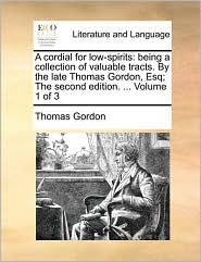 A cordial for low-spirits: being a collection of valuable tracts. By the late Thomas Gordon, Esq; The second edition. ... Volume 1 of 3 - Thomas Gordon