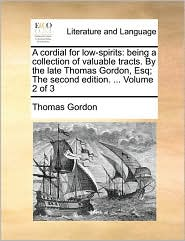 A cordial for low-spirits: being a collection of valuable tracts. By the late Thomas Gordon, Esq; The second edition. ... Volume 2 of 3 - Thomas Gordon