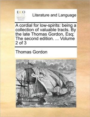 A cordial for low-spirits: being a collection of valuable tracts. By the late Thomas Gordon, Esq; The second edition. . Volume 2 of 3 - Thomas Gordon