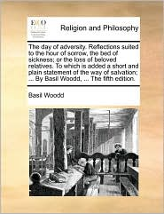 The day of adversity. Reflections suited to the hour of sorrow, the bed of sickness; or the loss of beloved relatives. To which is added a short and plain statement of the way of salvation; ... By Basil Woodd, ... The fifth edition. - Basil Woodd
