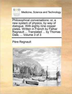 Philosophical conversations: or, a new system of physics, by way of dialogue. With eighty nine copper plates. Written in French by Father Regnault. Translated. by Thomas Dale, . Volume 3 of 3 - P re Regnault