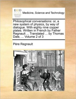 Philosophical conversations: or, a new system of physics, by way of dialogue. With eighty nine copper plates. Written in French by Father Regnault. Translated. by Thomas Dale, . Volume 2 of 3 - P re Regnault