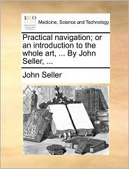 Practical Navigation; Or an Introduction to the Whole Art, ... by John Seller, ...