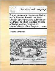 Poems on several occasions. Written by Dr. Thomas Parnell, late Arch-Deacon of Clogher: and publish'd by Mr. Pope. To which is added The life of Zoilus: and his remarks on Homer's Battle of the frogs and mice. - Thomas Parnell