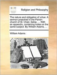 The nature and obligation of virtue. A sermon preached in the Parish-church of St. Chad, Salop, ... With an appendix, containing notes on the same subject. By William Adams, ... - William Adams