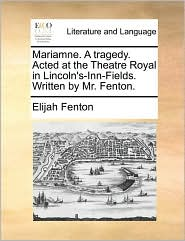 Mariamne. A tragedy. Acted at the Theatre Royal in Lincoln's-Inn-Fields. Written by Mr. Fenton. - Elijah Fenton